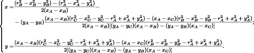 \begin{equation*} \left \{  \begin{align*} x =& \frac{(r_B^2 - x_B^2 - y_B^2) - (r_A^2 - x_A^2 - y_A^2)}{2(x_A - x_B)} - \\ &-(y_A - y_B)\frac{(x_A - x_B)(r_C^2 - x_C^2 - y_C^2 - r_A^2 + x_A^2 + y_A^2) - (x_A - x_C)(r_B^2 - x_B^2 - y_B^2 - r_A^2 + x_A^2 + y_A^2)} {2(x_A - x_B)[(y_A - y_C)(x_A - x_B) - (y_A - y_B)(x_A - x_C)] };\\ \\ y =& \frac{(x_A - x_B)(r_C^2 - x_C^2 - y_C^2 - r_A^2 + x_A^2 + y_A^2) - (x_A - x_C)(r_B^2 - x_B^2 - y_B^2 - r_A^2 + x_A^2 + y_A^2)} {2[(y_A - y_C)(x_A - x_B) - (y_A - y_B)(x_A - x_C)] }. \end{align*} \end{equation*}